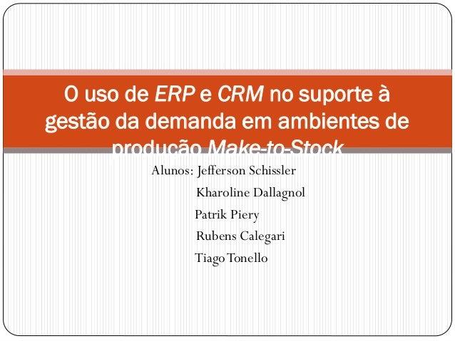 Alunos: Jefferson Schissler Kharoline Dallagnol Patrik Piery Rubens Calegari TiagoTonello O uso de ERP e CRM no suporte à ...