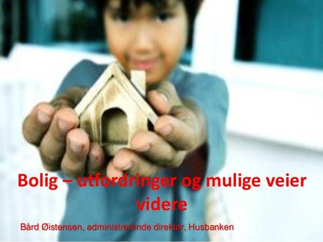 Bolig – utfordringer og mulige veier videre Bård Øistensen, administrerende direktør, Husbanken