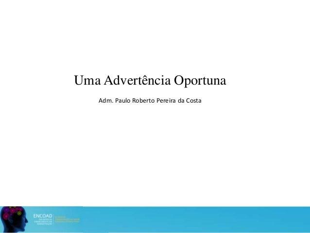 Uma Advertência Oportuna Adm. Paulo Roberto Pereira da Costa