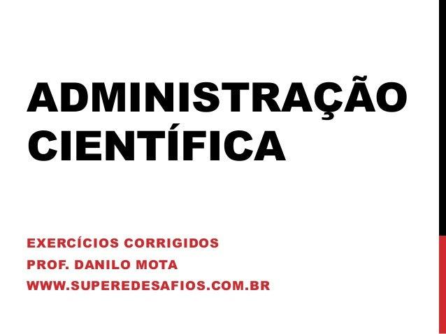 ADMINISTRAÇÃO CIENTÍFICA EXERCÍCIOS CORRIGIDOS PROF. DANILO MOTA WWW.SUPEREDESAFIOS.COM.BR