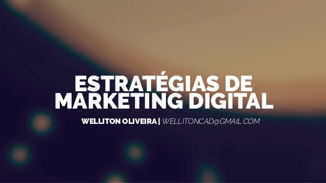 WELLITON OLIVEIRA | WELLITONCAD@GMAIL.COM ESTRATÉGIAS DE MARKETING DIGITAL