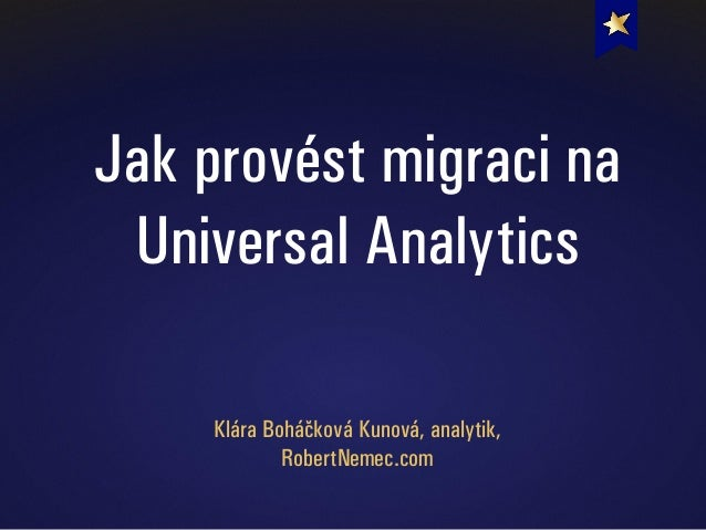 Jak provést migraci na Universal Analytics Klára Boháčková Kunová, analytik, RobertNemec.com