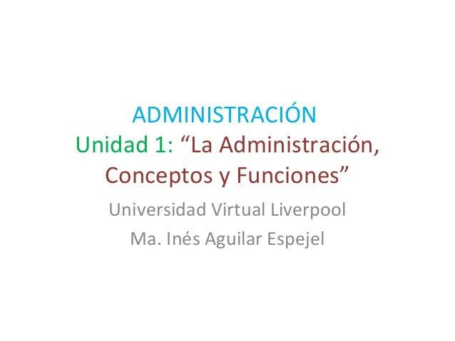 """ADMINISTRACIÓN Unidad 1: """"La Administración, Conceptos y Funciones"""" Universidad Virtual Liverpool Ma. Inés Aguilar Espejel"""