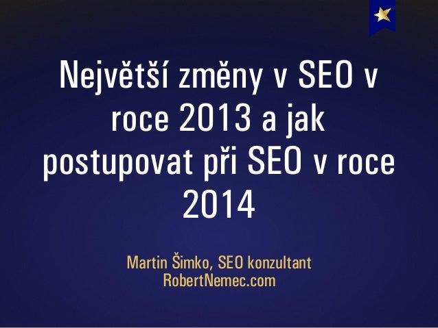 Největší změny v SEO v roce 2013 a jak postupovat při SEO v roce 2014 Martin Šimko, SEO konzultant RobertNemec.com