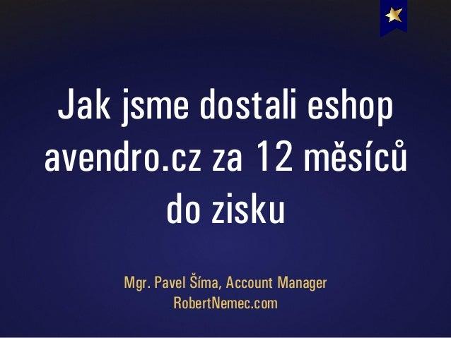 Jak jsme dostali eshop avendro.cz za 12 měsíců do zisku Mgr. Pavel Šíma, Account Manager RobertNemec.com