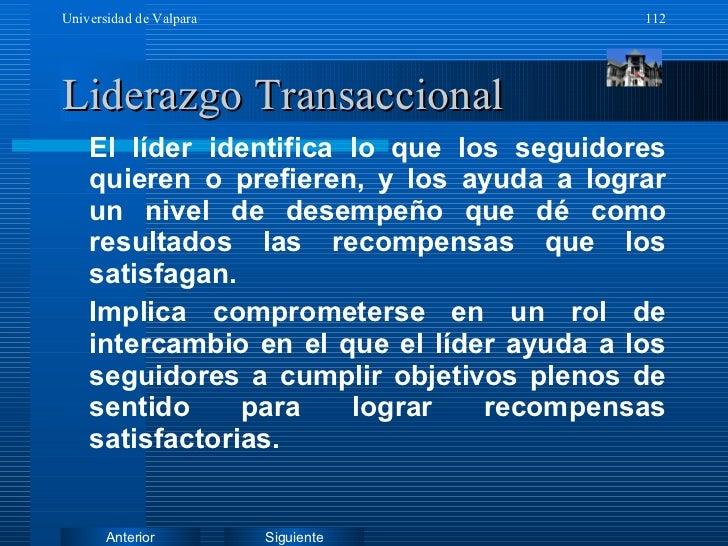 Liderazgo Transaccional <ul><li>El líder identifica lo que los seguidores quieren o prefieren, y los ayuda a lograr un niv...