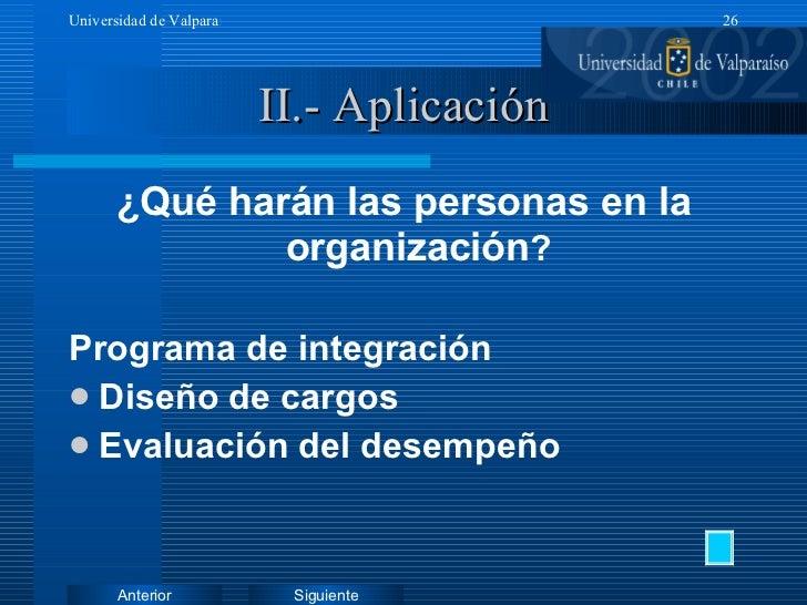 II.- Aplicación <ul><li>¿Qué harán las personas en la organización ? </li></ul><ul><li>Programa de integración </li></ul><...