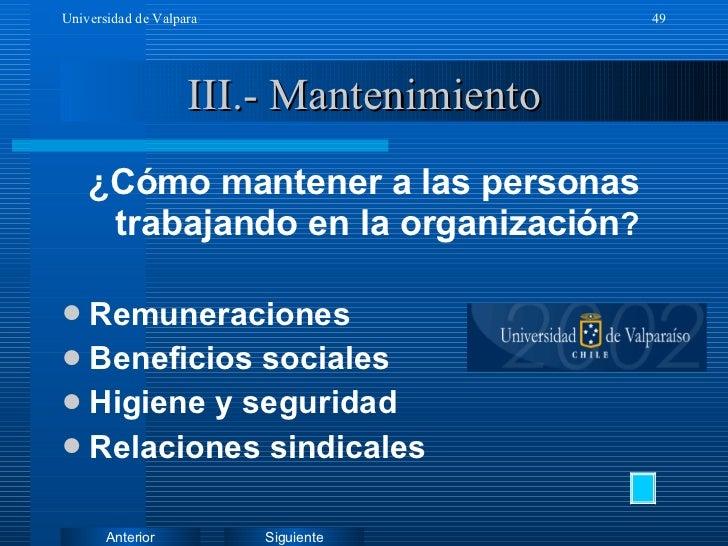 III.- Mantenimiento <ul><li>¿Cómo mantener a las personas trabajando en la organización ? </li></ul><ul><li>Remuneraciones...