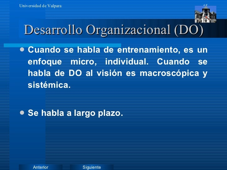 Desarrollo Organizacional (DO) <ul><li>Cuando se habla de entrenamiento, es un enfoque micro, individual. Cuando se habla ...