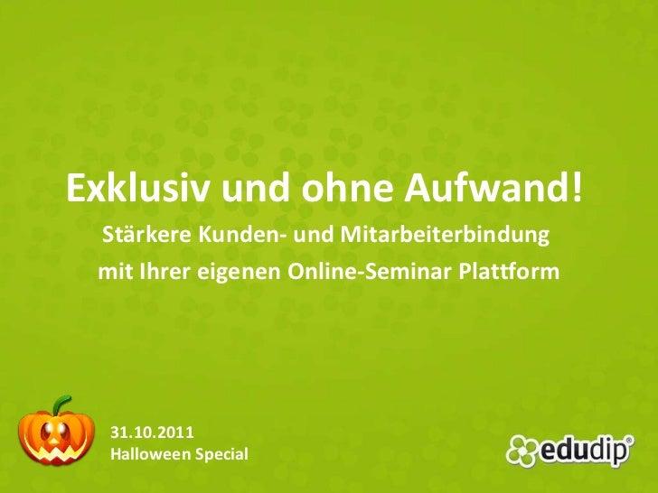 Exklusiv und ohne Aufwand!  Stärkere Kunden- und Mitarbeiterbindung  mit Ihrer eigenen Online-Seminar Plattform 31.10.2011...