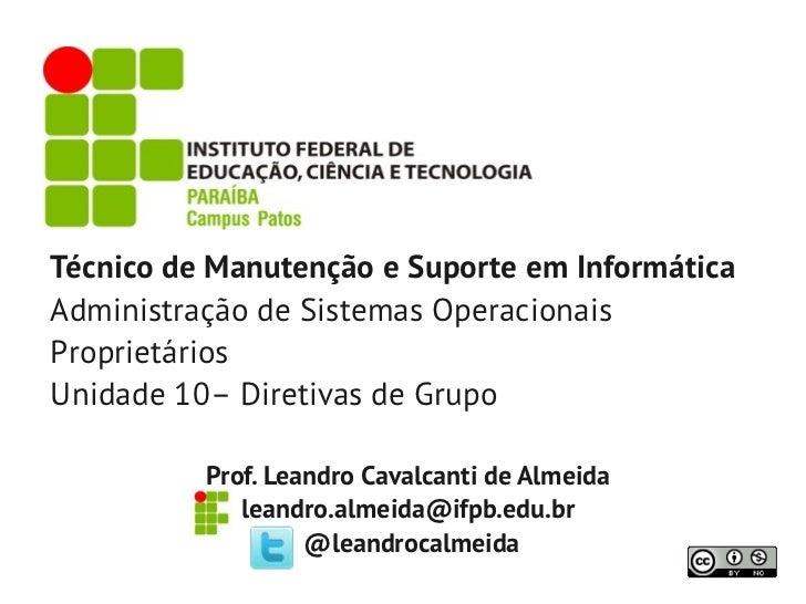Técnico de Manutenção e Suporte em InformáticaAdministração de Sistemas OperacionaisProprietáriosUnidade 10– Diretivas de ...