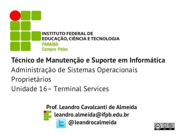 Técnico de Manutenção e Suporte em InformáticaAdministração de Sistemas OperacionaisProprietáriosUnidade 16– Terminal Serv...