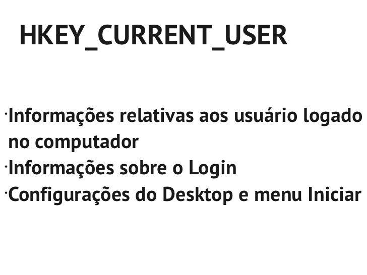 HKEY_LOCAL_MACHINE•    Informações sobre Hardware/Software    que são utilizadas por todos usuários que    estão logados n...