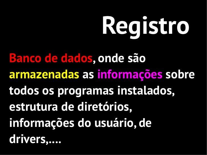 RegistroBanco de dados, onde sãoarmazenadas as informações sobretodos os programas instalados,estrutura de diretórios,info...