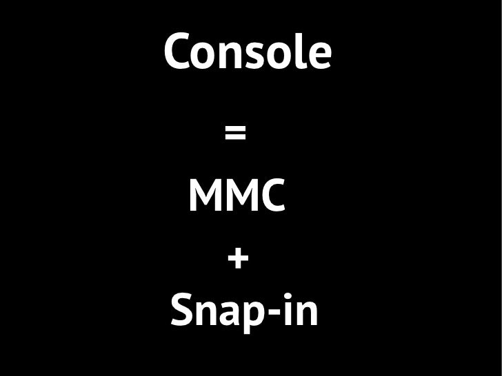 Console  = MMC  +Snap-in