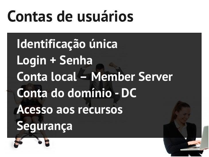 Contas de usuários Identificação única Login + Senha Conta local – Member Server Conta do domínio - DC Acesso aos recursos...