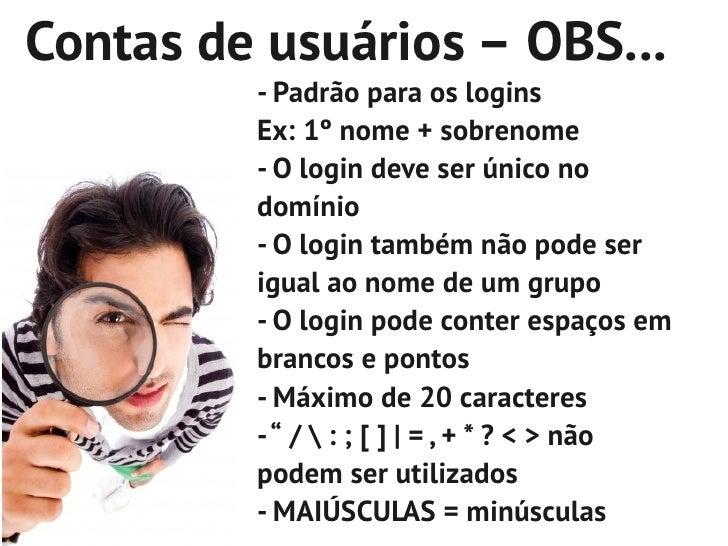 Contas de usuários – OBS...         - Padrão para os logins         Ex: 1º nome + sobrenome         - O login deve ser úni...