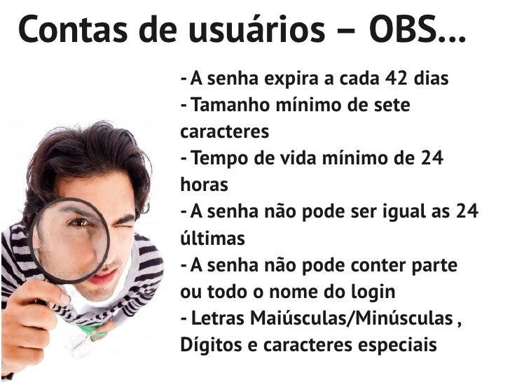 Contas de usuários – OBS...         - A senha expira a cada 42 dias         - Tamanho mínimo de sete         caracteres   ...