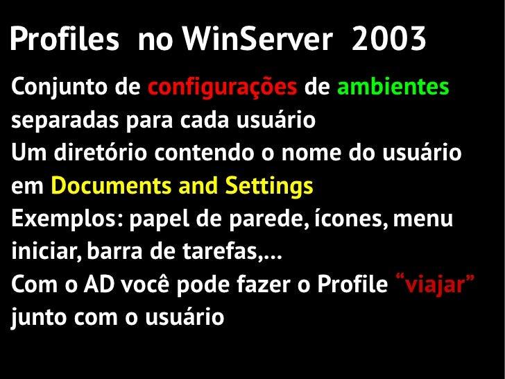 Profiles no WinServer 2003Conjunto de configurações de ambientesseparadas para cada usuárioUm diretório contendo o nome do...