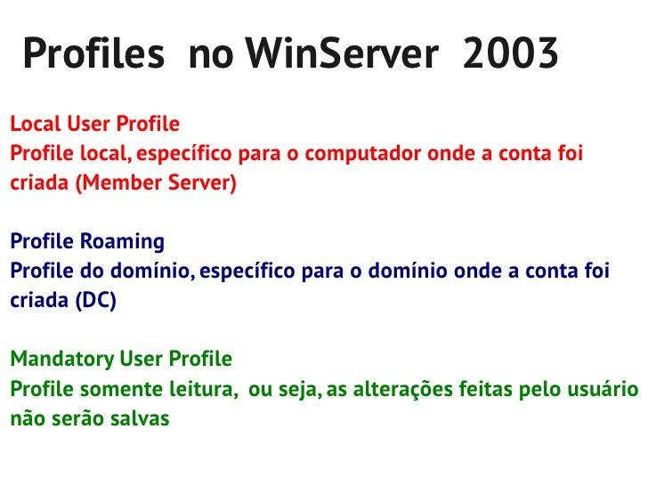 Profiles no WinServer 2003Local User ProfileProfile local, específico para o computador onde a conta foicriada (Member Ser...