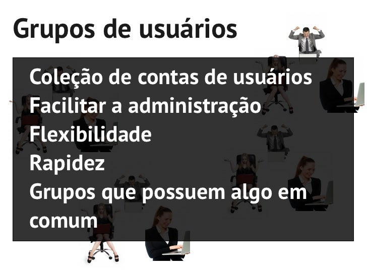 Grupos de usuários Coleção de contas de usuários Facilitar a administração Flexibilidade Rapidez Grupos que possuem algo e...