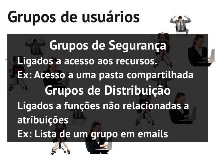 Grupos de usuários       Grupos de Segurança Ligados a acesso aos recursos. Ex: Acesso a uma pasta compartilhada      Grup...