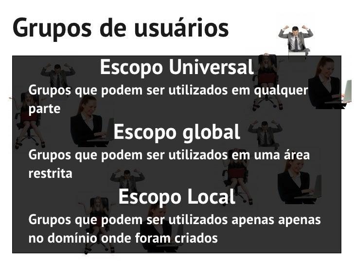 Grupos de usuários           Escopo Universal Grupos que podem ser utilizados em qualquer parte              Escopo global...
