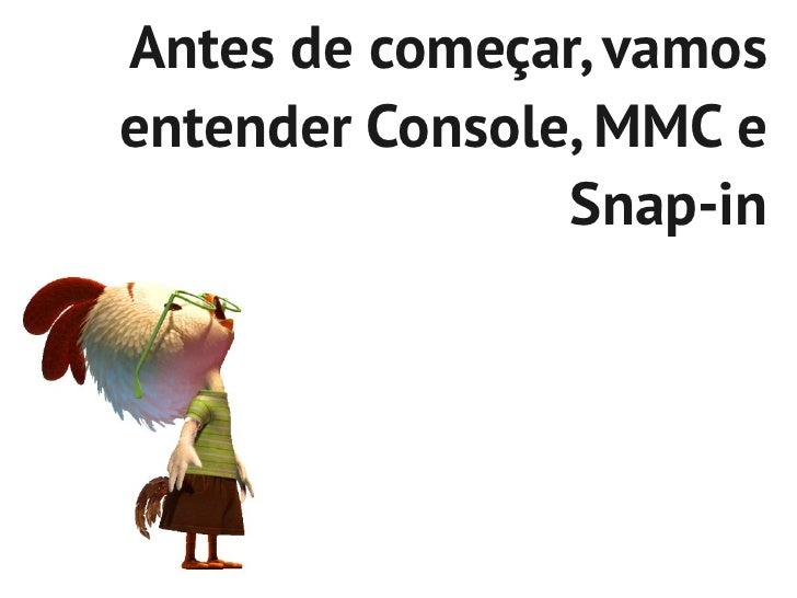 Antes de começar, vamosentender Console, MMC e                Snap-in