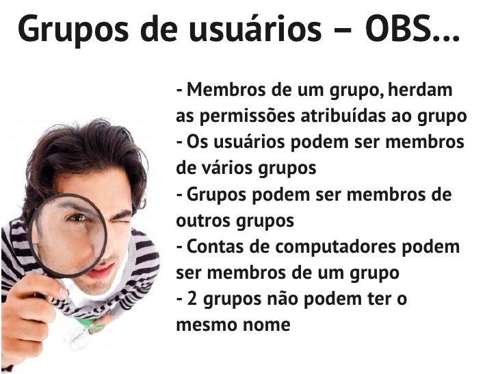 Grupos de usuários – OBS...         - Membros de um grupo, herdam         as permissões atribuídas ao grupo         - Os u...