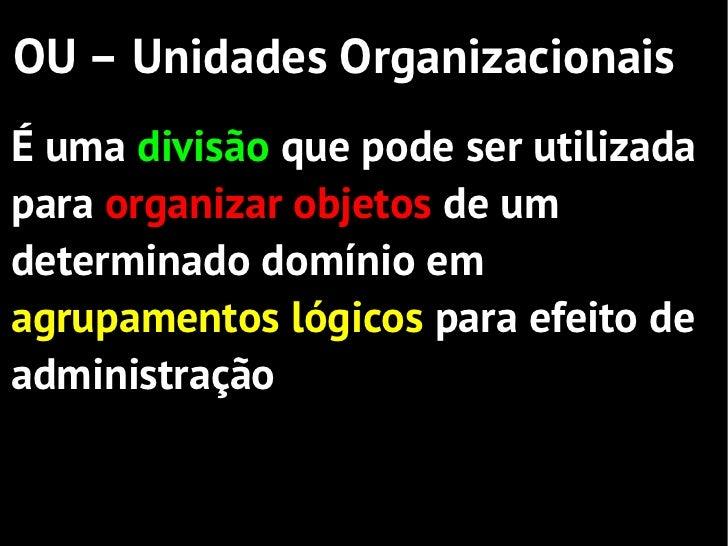 OU – Unidades OrganizacionaisÉ uma divisão que pode ser utilizadapara organizar objetos de umdeterminado domínio emagrupam...