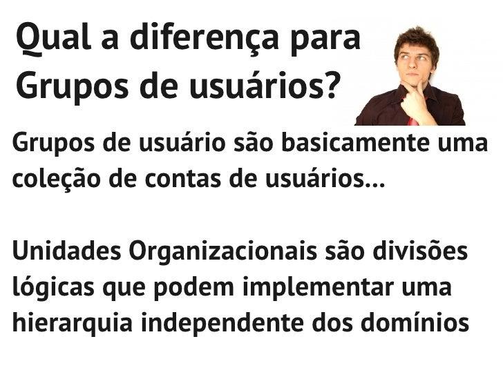 Qual a diferença paraGrupos de usuários?Grupos de usuário são basicamente umacoleção de contas de usuários...Unidades Orga...