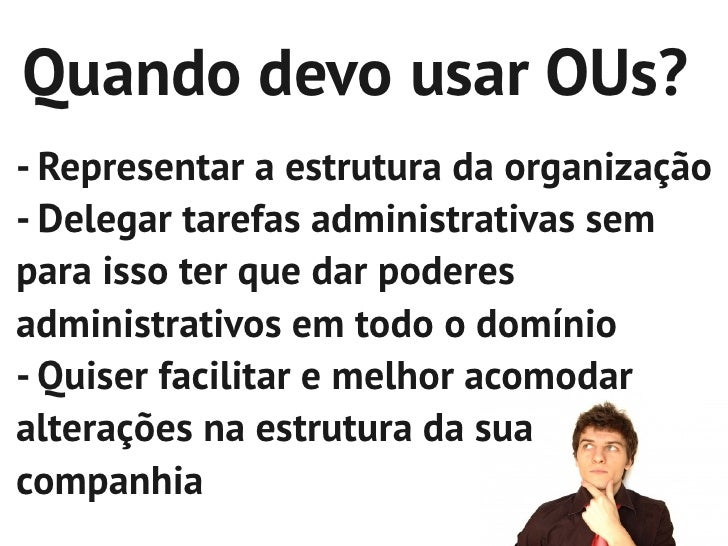 Quando devo usar OUs?- Representar a estrutura da organização- Delegar tarefas administrativas sempara isso ter que dar po...