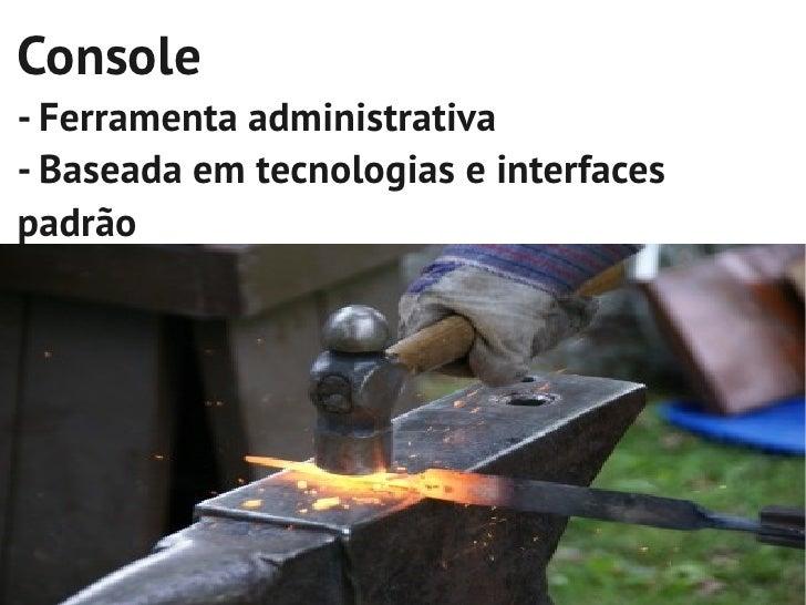 Console- Ferramenta administrativa- Baseada em tecnologias e interfacespadrão