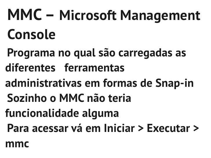 MMC – Microsoft ManagementConsole Programa no qual são carregadas asdiferentes ferramentasadministrativas em formas de Sna...