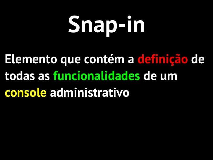 Snap-inElemento que contém a definição detodas as funcionalidades de umconsole administrativo