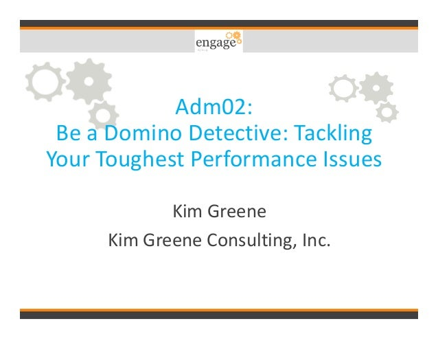 Adm02: Be a Domino Detective: Tackling Your Toughest Performance Issues Kim Greene Kim Greene Consulting, Inc.