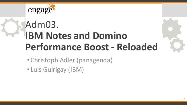 Adm03. IBM Notes and Domino Performance Boost - Reloaded •Christoph Adler (panagenda) •Luis Guirigay (IBM) 1