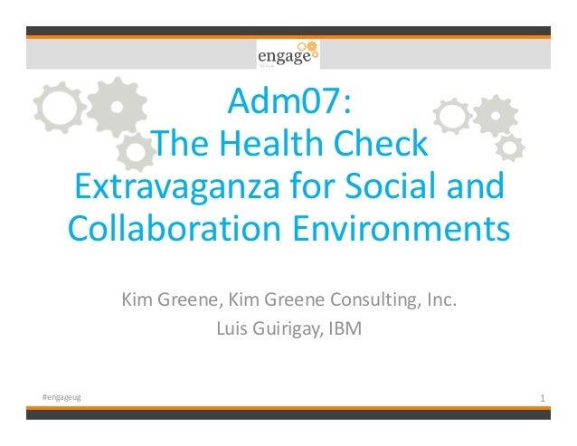 Adm07: The Health Check Extravaganza for Social and Collaboration Environments Kim Greene, Kim Greene Consulting, Inc. Lui...