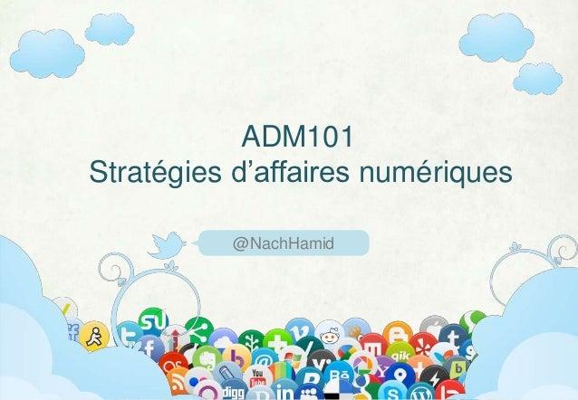 ADM101Stratégies d'affaires numériques          @NachHamid            ADM101 (Hiver 2013)