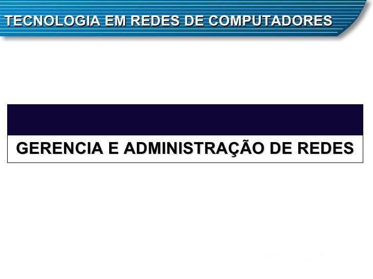 TECNOLOGIA EM REDES DE COMPUTADORES GERENCIA E ADMINISTRAÇÃO DE REDES