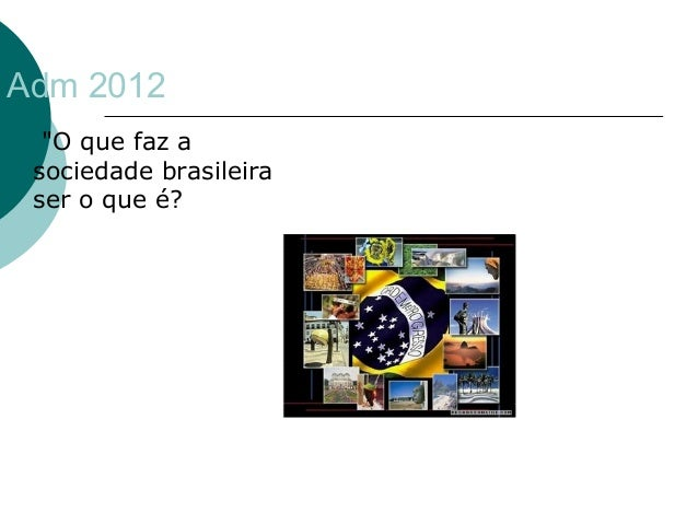 "Adm 2012   ""O que faz a  sociedade brasileira  ser o que é?"