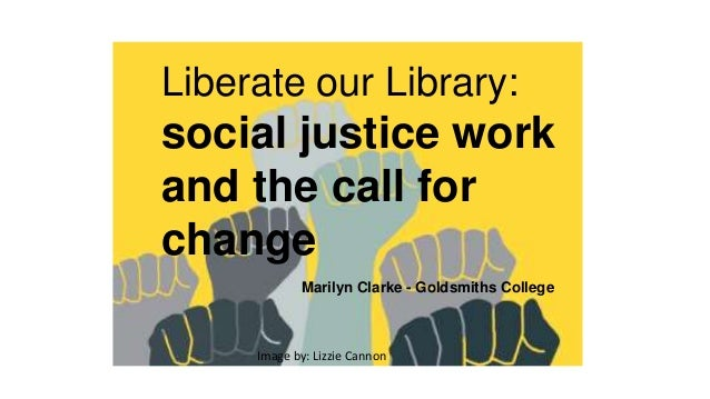 Liberate our Library: social justice work and the call for change Marilyn Clarke - Goldsmiths College Image by: Lizzie Can...