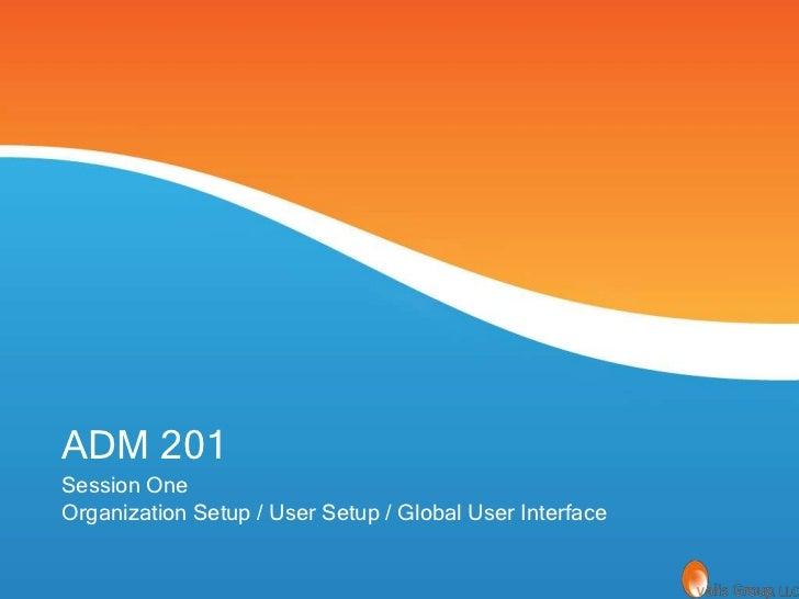 ADM 201Session OneOrganization Setup / User Setup / Global User Interface
