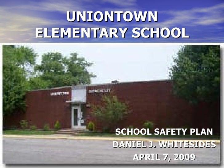 UNIONTOWN ELEMENTARY SCHOOL SCHOOL SAFETY PLAN DANIEL J. WHITESIDES APRIL 7, 2009