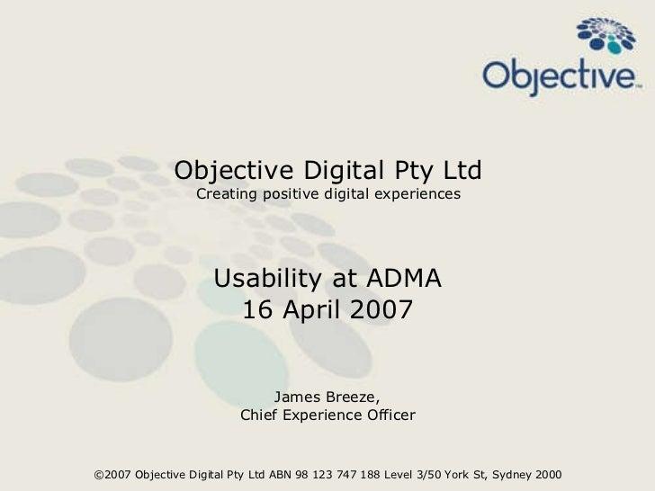 Objective Digital Pty Ltd Creating positive digital experiences Usability at ADMA 16 April 2007 James Breeze, Chief Experi...