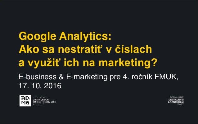 Google Analytics: Ako sa nestratiť v číslach a využiť ich na marketing? E-business & E-marketing pre 4. ročník FMUK, 17. 1...