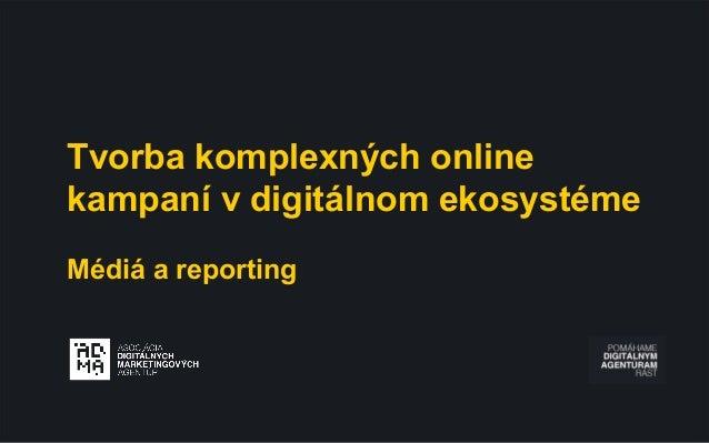 Tvorba komplexných online kampaní v digitálnom ekosystéme Médiá a reporting