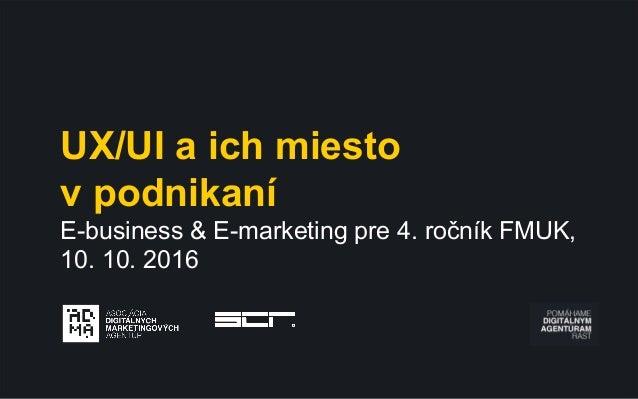UX/UI a ich miesto v podnikaní E-business & E-marketing pre 4. ročník FMUK, 10. 10. 2016