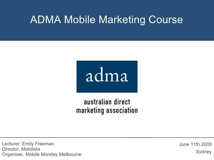 ADMA Mobile Marketing Course <ul><li>June 11th 2009 </li></ul><ul><li>Sydney </li></ul>Lecturer: Emily Freeman Director, M...