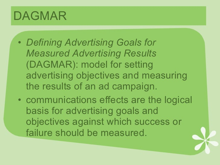 dagmar approach in advertising Dagmar is defining advertising goals for measured advertising results it is basically an approach to advertising planning and a precise method for selecting and quantifying goals and for using those goals to measure performance.